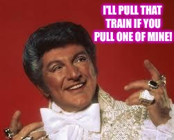 I'LL PULL THAT TRAIN IF YOU PULL ONE OF MINE! | made w/ Imgflip meme maker
