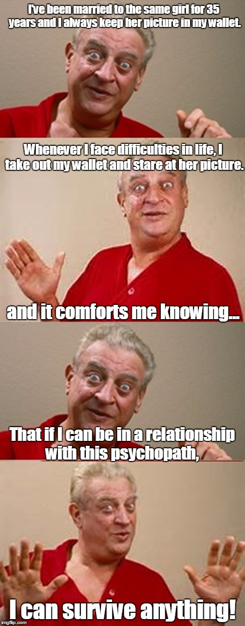 Bad Pun Rodney Dangerfield | I've been married to the same girl for 35 years and I always keep her picture in my wallet. That if I can be in a relationship with this psy | image tagged in bad pun rodney dangerfield | made w/ Imgflip meme maker