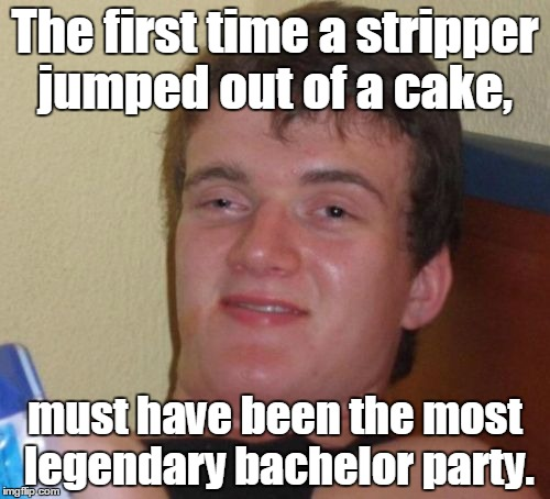 10 Guy Meme | The first time a stripper jumped out of a cake, must have been the most legendary bachelor party. | image tagged in memes,10 guy | made w/ Imgflip meme maker