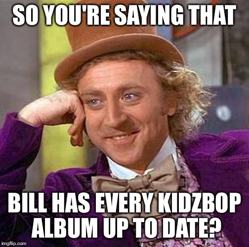 Creepy Condescending Wonka Meme | SO YOU'RE SAYING THAT BILL HAS EVERY KIDZBOP ALBUM UP TO DATE? | image tagged in memes,creepy condescending wonka | made w/ Imgflip meme maker