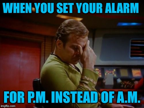Whoopsy Daisy | WHEN YOU SET YOUR ALARM FOR P.M. INSTEAD OF A.M. | image tagged in captain kirk facepalm,setting your alarm,12 hours off,whoops,fail | made w/ Imgflip meme maker