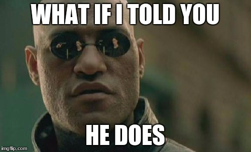 Matrix Morpheus Meme | WHAT IF I TOLD YOU HE DOES | image tagged in memes,matrix morpheus | made w/ Imgflip meme maker