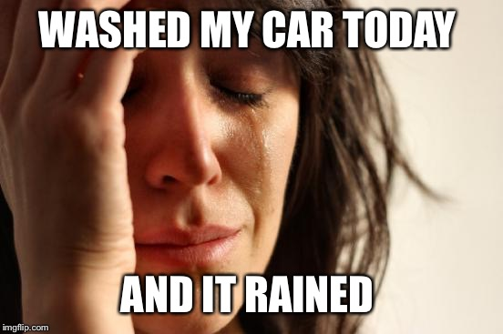 First World Problems Meme | WASHED MY CAR TODAY AND IT RAINED | image tagged in memes,first world problems | made w/ Imgflip meme maker