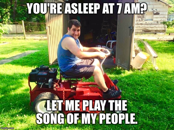 Early Mowing is stupid | YOU'RE ASLEEP AT 7 AM? LET ME PLAY THE SONG OF MY PEOPLE. | image tagged in mowing,funny memes,stupid,stupid people,photo of the day,funny | made w/ Imgflip meme maker