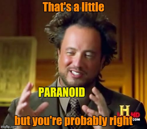 Ancient Aliens Meme | That's a little but you're probably right PARANOID | image tagged in memes,ancient aliens | made w/ Imgflip meme maker