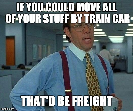 That Would Be Great | IF YOU COULD MOVE ALL OF YOUR STUFF BY TRAIN CAR THAT'D BE FREIGHT | image tagged in memes,that would be great | made w/ Imgflip meme maker