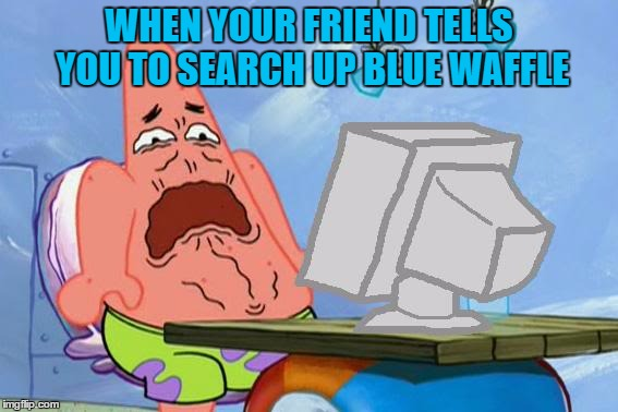 Patrick searches up Blue Waffle | WHEN YOUR FRIEND TELLS YOU TO SEARCH UP BLUE WAFFLE | image tagged in patrick star internet disgust,blue waffle,welcome to the internets | made w/ Imgflip meme maker