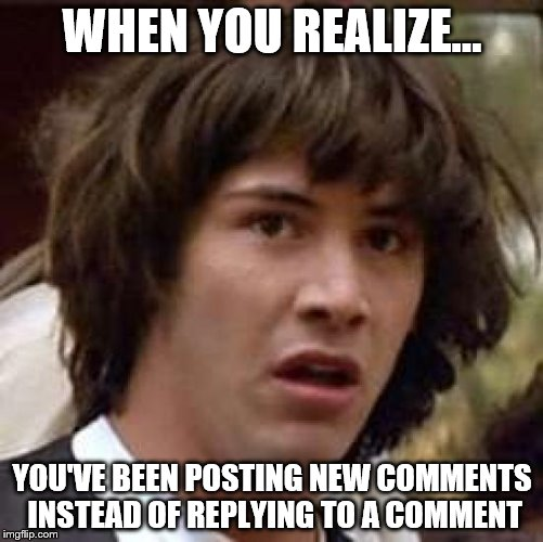 The struggles of being a noob~ | WHEN YOU REALIZE... YOU'VE BEEN POSTING NEW COMMENTS INSTEAD OF REPLYING TO A COMMENT | image tagged in memes,conspiracy keanu,noob | made w/ Imgflip meme maker