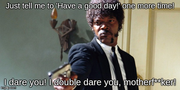 samuel jackson | Just tell me to 'Have a good day!' one more time! I dare you! I double dare you, motherf**ker! | image tagged in samuel jackson | made w/ Imgflip meme maker