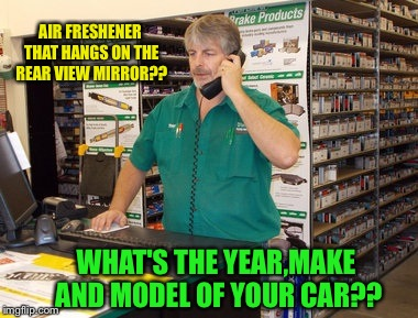 Works as a parts salesman,thinks he's a master mechanic  | AIR FRESHENER THAT HANGS ON THE REAR VIEW MIRROR?? WHAT'S THE YEAR,MAKE AND MODEL OF YOUR CAR?? | image tagged in car memes,hot,imgflip,mothers day | made w/ Imgflip meme maker