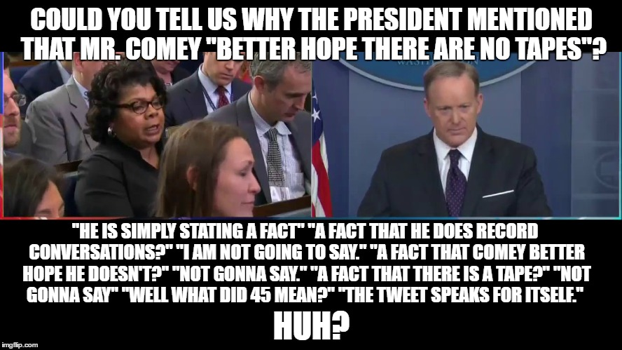 "Spicey Word Salad | COULD YOU TELL US WHY THE PRESIDENT MENTIONED THAT MR. COMEY ""BETTER HOPE THERE ARE NO TAPES""? HUH? ""HE IS SIMPLY STATING A FACT""""A FACT TH 