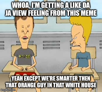WHOA, I'M GETTING A LIKE DA JA VIEW FEELING FROM THIS MEME YEAH EXCEPT WE'RE SMARTER THEN THAT ORANGE GUY IN THAT WHITE HOUSE | made w/ Imgflip meme maker