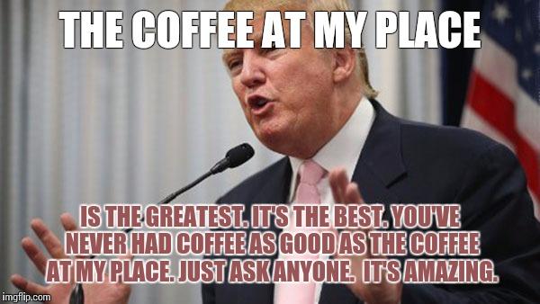 Trump Huge | THE COFFEE AT MY PLACE IS THE GREATEST. IT'S THE BEST. YOU'VE NEVER HAD COFFEE AS GOOD AS THE COFFEE AT MY PLACE. JUST ASK ANYONE.  IT'S AMA | image tagged in trump huge | made w/ Imgflip meme maker