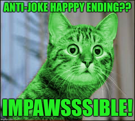 RayCat WTF | ANTI-JOKE HAPPPY ENDING?? IMPAWSSSIBLE! | image tagged in raycat wtf | made w/ Imgflip meme maker