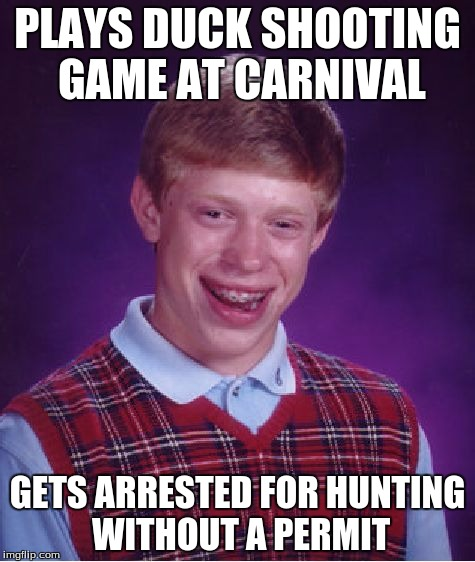 Aw, SHOOT! | PLAYS DUCK SHOOTING GAME AT CARNIVAL GETS ARRESTED FOR HUNTING WITHOUT A PERMIT | image tagged in memes,bad luck brian,duck shooting,carnival,arrested,wtf | made w/ Imgflip meme maker