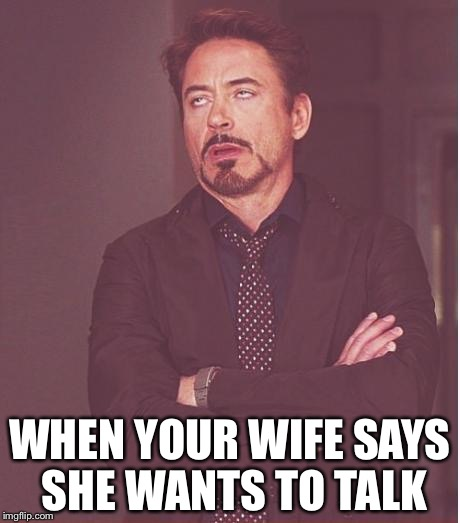 Face You Make Robert Downey Jr Meme | WHEN YOUR WIFE SAYS SHE WANTS TO TALK | image tagged in memes,face you make robert downey jr | made w/ Imgflip meme maker