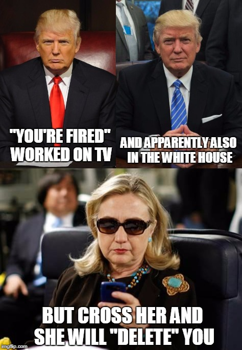"Trump vs Hillary on getting rid of problems | ""YOU'RE FIRED"" WORKED ON TV AND APPARENTLY ALSO IN THE WHITE HOUSE BUT CROSS HER AND SHE WILL ""DELETE"" YOU 