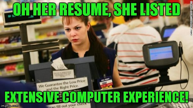 You've got to start somewhere! | OH HER RESUME, SHE LISTED EXTENSIVE COMPUTER EXPERIENCE! | image tagged in mad cashier | made w/ Imgflip meme maker