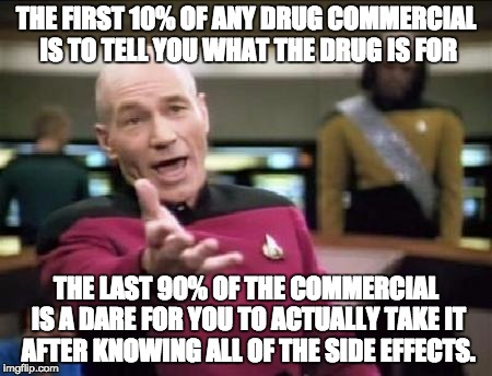 Jean Luc Picard | THE FIRST 10% OF ANY DRUG COMMERCIAL IS TO TELL YOU WHAT THE DRUG IS FOR THE LAST 90% OF THE COMMERCIAL IS A DARE FOR YOU TO ACTUALLY TAKE I | image tagged in jean luc picard | made w/ Imgflip meme maker