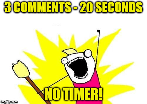 X All The Y Meme | 3 COMMENTS - 20 SECONDS NO TIMER! | image tagged in memes,x all the y | made w/ Imgflip meme maker