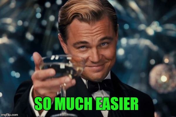 Leonardo Dicaprio Cheers Meme | SO MUCH EASIER | image tagged in memes,leonardo dicaprio cheers | made w/ Imgflip meme maker