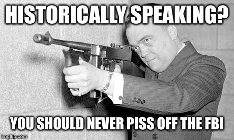 HISTORICALLY SPEAKING? YOU SHOULD NEVER PISS OFF THE FBI | made w/ Imgflip meme maker