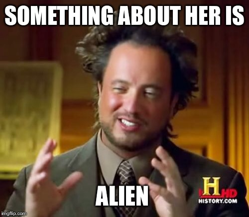 Ancient Aliens Meme | SOMETHING ABOUT HER IS ALIEN | image tagged in memes,ancient aliens | made w/ Imgflip meme maker