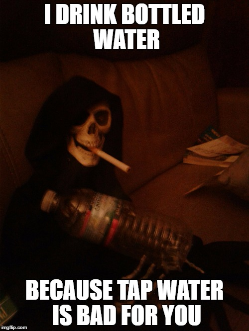 I DRINK BOTTLED WATER BECAUSE TAP WATER IS BAD FOR YOU | image tagged in funny memes | made w/ Imgflip meme maker