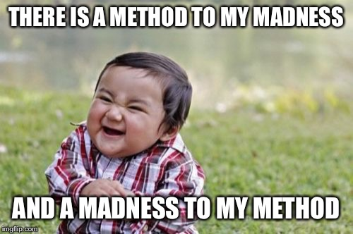 Evil Toddler Meme | THERE IS A METHOD TO MY MADNESS AND A MADNESS TO MY METHOD | image tagged in memes,evil toddler | made w/ Imgflip meme maker