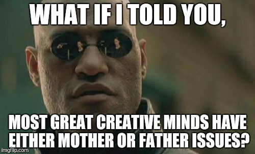 Matrix Morpheus Meme | WHAT IF I TOLD YOU, MOST GREAT CREATIVE MINDS HAVE EITHER MOTHER OR FATHER ISSUES? | image tagged in memes,matrix morpheus | made w/ Imgflip meme maker