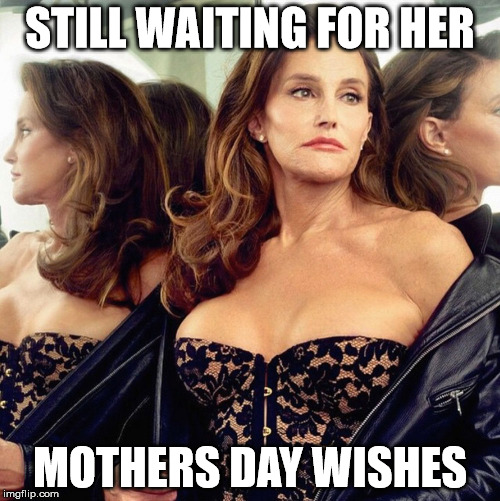 Caitlin jenner | STILL WAITING FOR HER MOTHERS DAY WISHES | image tagged in caitlyn jenner,mothers day,funny | made w/ Imgflip meme maker