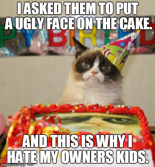 Grumpy Cat Birthday Meme | I ASKED THEM TO PUT A UGLY FACE ON THE CAKE. AND THIS IS WHY I HATE MY OWNERS KIDS. | image tagged in memes,grumpy cat birthday,grumpy cat | made w/ Imgflip meme maker