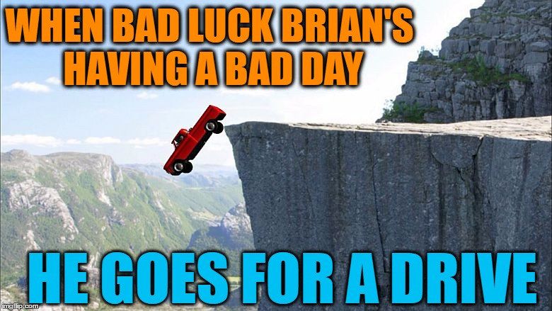 WHEN BAD LUCK BRIAN'S HAVING A BAD DAY HE GOES FOR A DRIVE | made w/ Imgflip meme maker