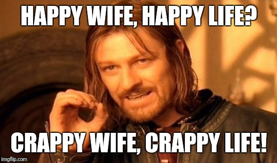 One Does Not Simply Meme | HAPPY WIFE, HAPPY LIFE? CRAPPY WIFE, CRAPPY LIFE! | image tagged in memes,one does not simply | made w/ Imgflip meme maker
