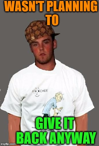 warmer season Scumbag Steve | WASN'T PLANNING TO GIVE IT BACK ANYWAY | image tagged in warmer season scumbag steve | made w/ Imgflip meme maker