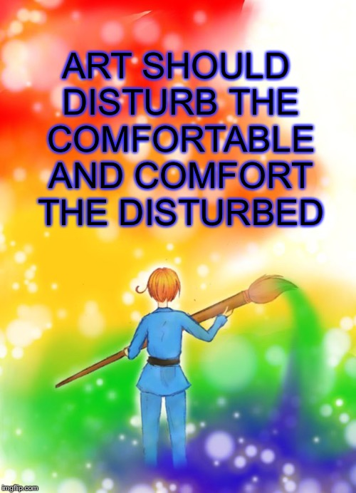 ART SHOULD DISTURB THE COMFORTABLE AND COMFORT THE DISTURBED | image tagged in artistic italy,hetalia | made w/ Imgflip meme maker