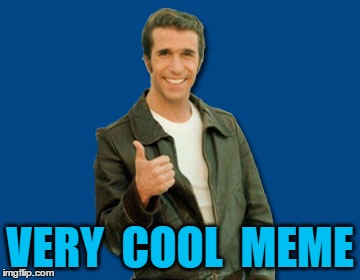the Fonz | VERY  COOL  MEME | image tagged in the fonz | made w/ Imgflip meme maker
