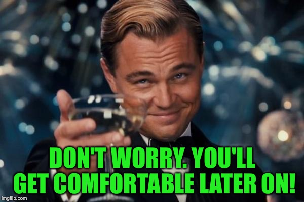 Leonardo Dicaprio Cheers Meme | DON'T WORRY. YOU'LL GET COMFORTABLE LATER ON! | image tagged in memes,leonardo dicaprio cheers | made w/ Imgflip meme maker