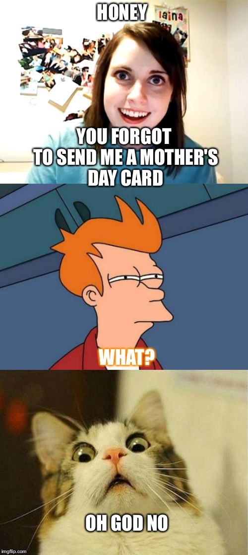 Mother's Day-- A day filled with surprises! | HONEY YOU FORGOT TO SEND ME A MOTHER'S DAY CARD WHAT? OH GOD NO | image tagged in mother's day | made w/ Imgflip meme maker