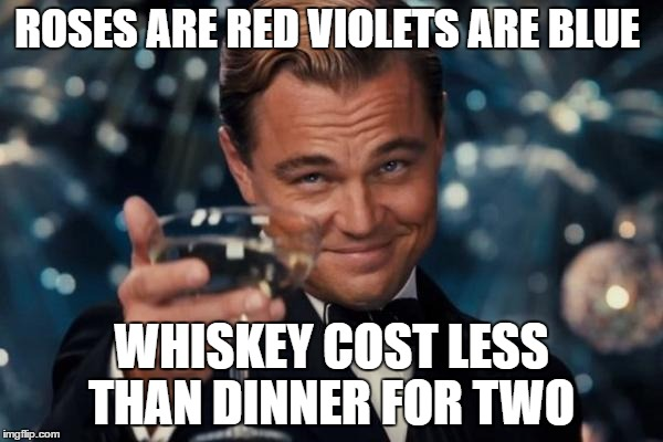 Leonardo Dicaprio Cheers Meme | ROSES ARE RED VIOLETS ARE BLUE WHISKEY COST LESS THAN DINNER FOR TWO | image tagged in memes,leonardo dicaprio cheers | made w/ Imgflip meme maker