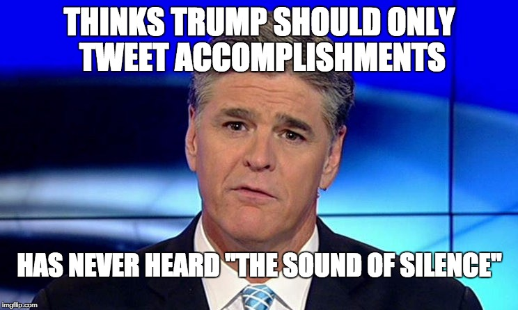 "Sad Sean Hannity |  THINKS TRUMP SHOULD ONLY TWEET ACCOMPLISHMENTS; HAS NEVER HEARD ""THE SOUND OF SILENCE"" 