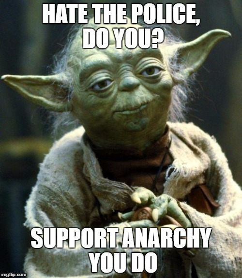 Star Wars Yoda Meme | HATE THE POLICE, DO YOU? SUPPORT ANARCHY YOU DO | image tagged in memes,star wars yoda | made w/ Imgflip meme maker