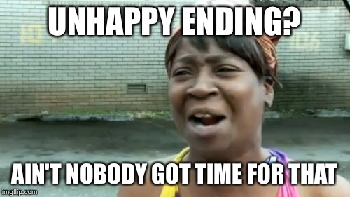 Aint Nobody Got Time For That Meme | UNHAPPY ENDING? AIN'T NOBODY GOT TIME FOR THAT | image tagged in memes,aint nobody got time for that | made w/ Imgflip meme maker