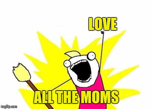X All The Y Meme | LOVE ALL THE MOMS | image tagged in memes,x all the y | made w/ Imgflip meme maker