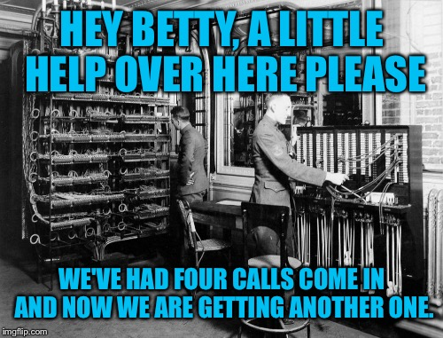 HEY BETTY, A LITTLE HELP OVER HERE PLEASE WE'VE HAD FOUR CALLS COME IN AND NOW WE ARE GETTING ANOTHER ONE. | made w/ Imgflip meme maker