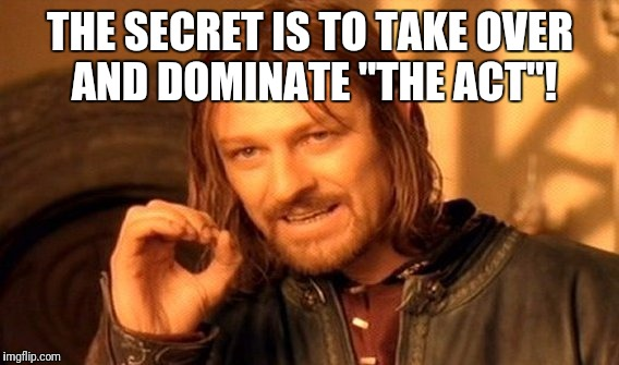 "One Does Not Simply Meme | THE SECRET IS TO TAKE OVER AND DOMINATE ""THE ACT""! 
