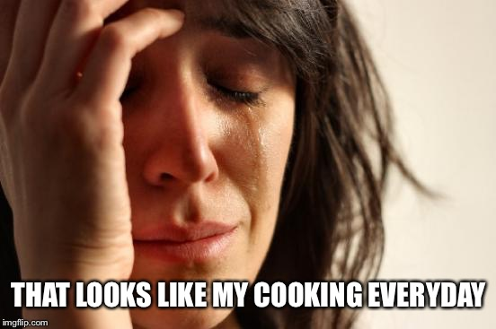 First World Problems Meme | THAT LOOKS LIKE MY COOKING EVERYDAY | image tagged in memes,first world problems | made w/ Imgflip meme maker