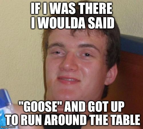 "10 Guy Meme | IF I WAS THERE I WOULDA SAID ""GOOSE"" AND GOT UP TO RUN AROUND THE TABLE 
