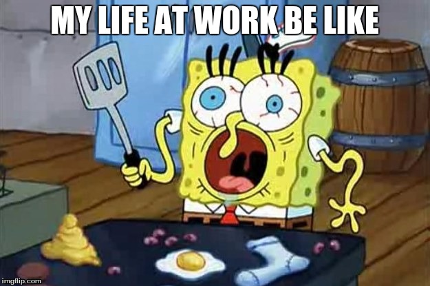 SpongeBob | MY LIFE AT WORK BE LIKE | image tagged in work sucks,spongebob,dank,mlg | made w/ Imgflip meme maker