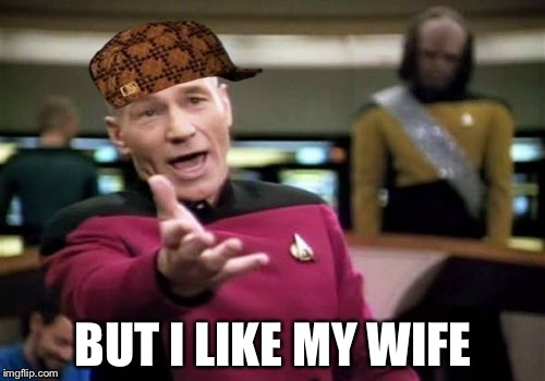 Picard Wtf Meme | BUT I LIKE MY WIFE | image tagged in memes,picard wtf,scumbag | made w/ Imgflip meme maker